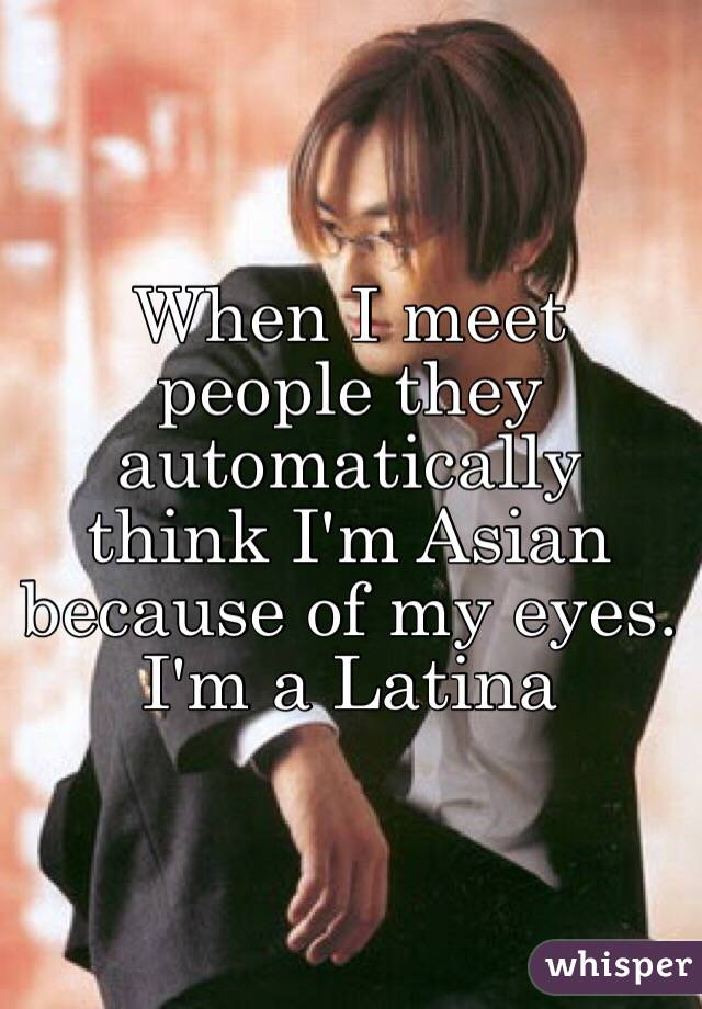 When I meet people they automatically think I'm Asian because of my eyes.  I'm a Latina