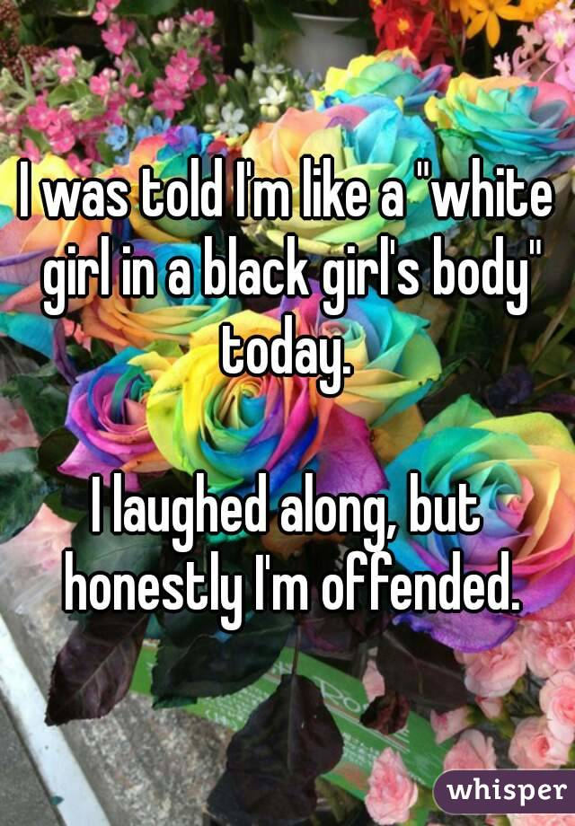 """I was told I'm like a """"white girl in a black girl's body"""" today.   I laughed along, but honestly I'm offended."""