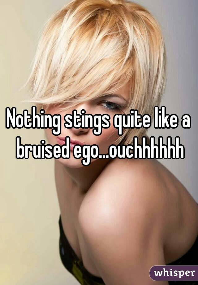 Nothing stings quite like a bruised ego...ouchhhhhh