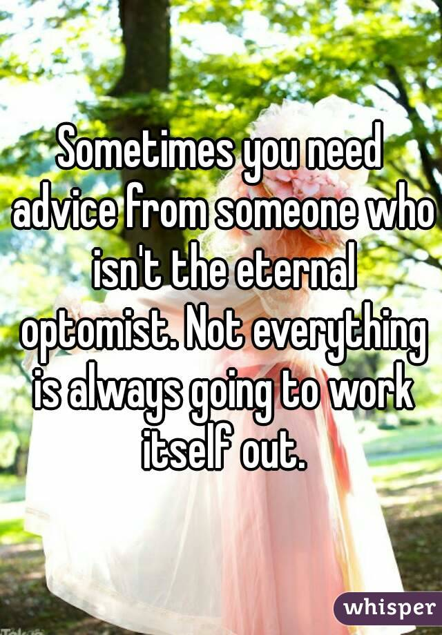 Sometimes you need advice from someone who isn't the eternal optomist. Not everything is always going to work itself out.
