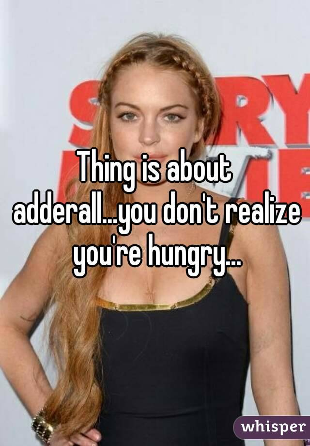 Thing is about adderall...you don't realize you're hungry...