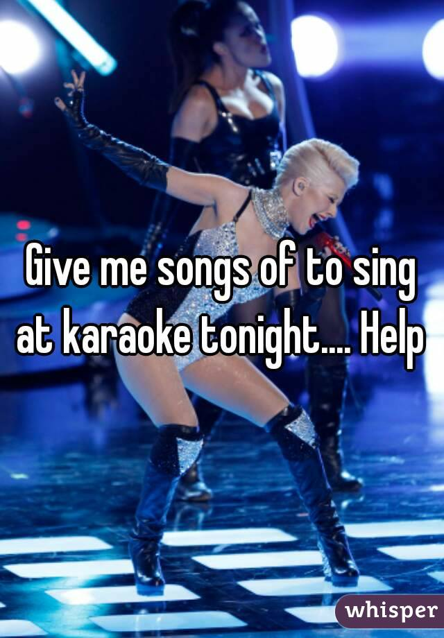 Give me songs of to sing at karaoke tonight.... Help