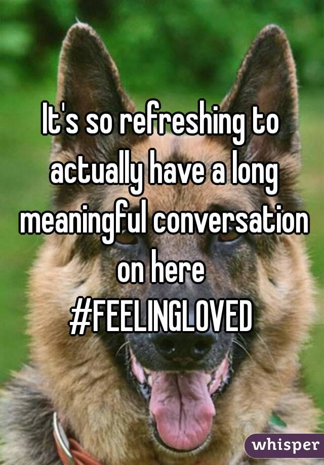 It's so refreshing to actually have a long meaningful conversation on here  #FEELINGLOVED