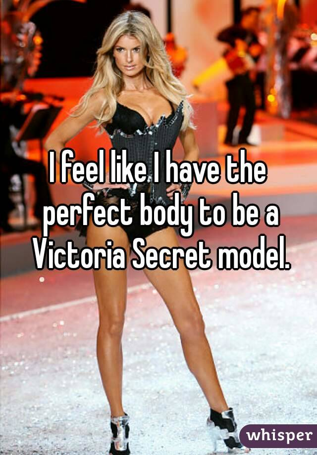 I feel like I have the perfect body to be a Victoria Secret model.