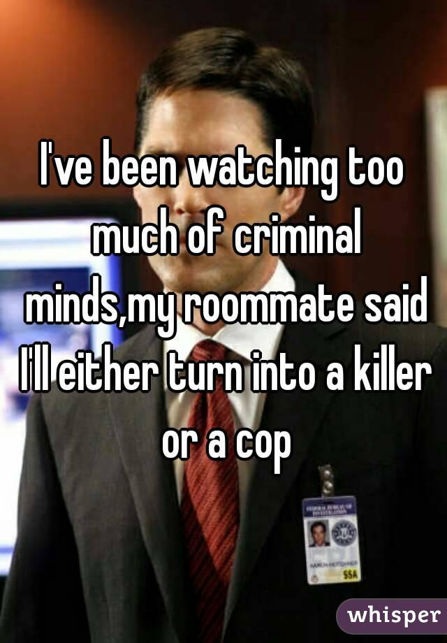 I've been watching too much of criminal minds,my roommate said I'll either turn into a killer or a cop
