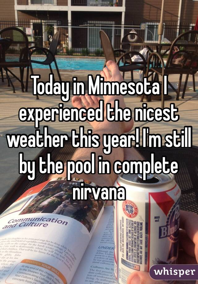 Today in Minnesota I experienced the nicest weather this year! I'm still by the pool in complete nirvana