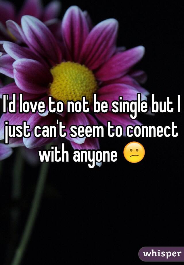 I'd love to not be single but I just can't seem to connect with anyone 😕