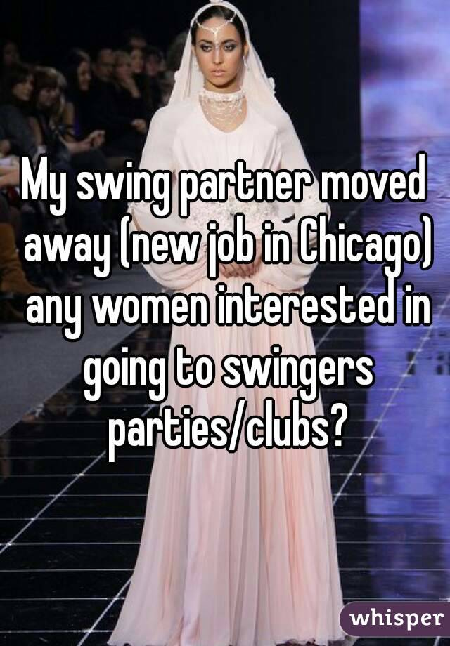 My swing partner moved away (new job in Chicago) any women interested in going to swingers parties/clubs?