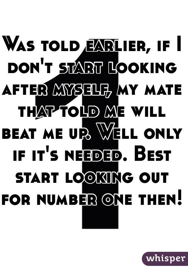 Was told earlier, if I don't start looking after myself, my mate that told me will beat me up. Well only if it's needed. Best start looking out for number one then!
