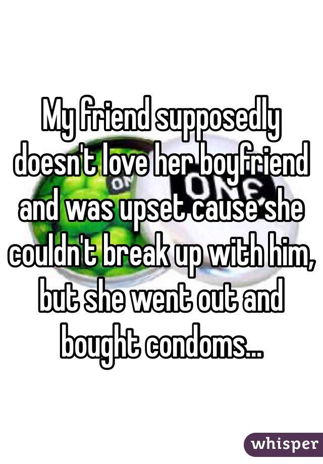 My friend supposedly doesn't love her boyfriend and was upset cause she couldn't break up with him, but she went out and bought condoms...