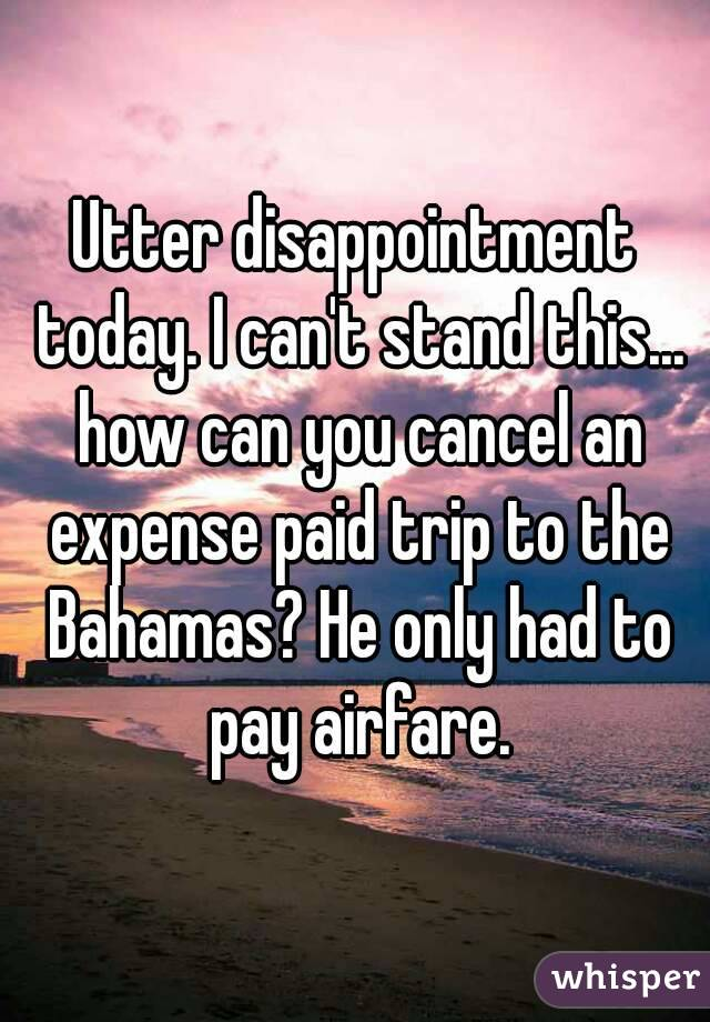 Utter disappointment today. I can't stand this... how can you cancel an expense paid trip to the Bahamas? He only had to pay airfare.