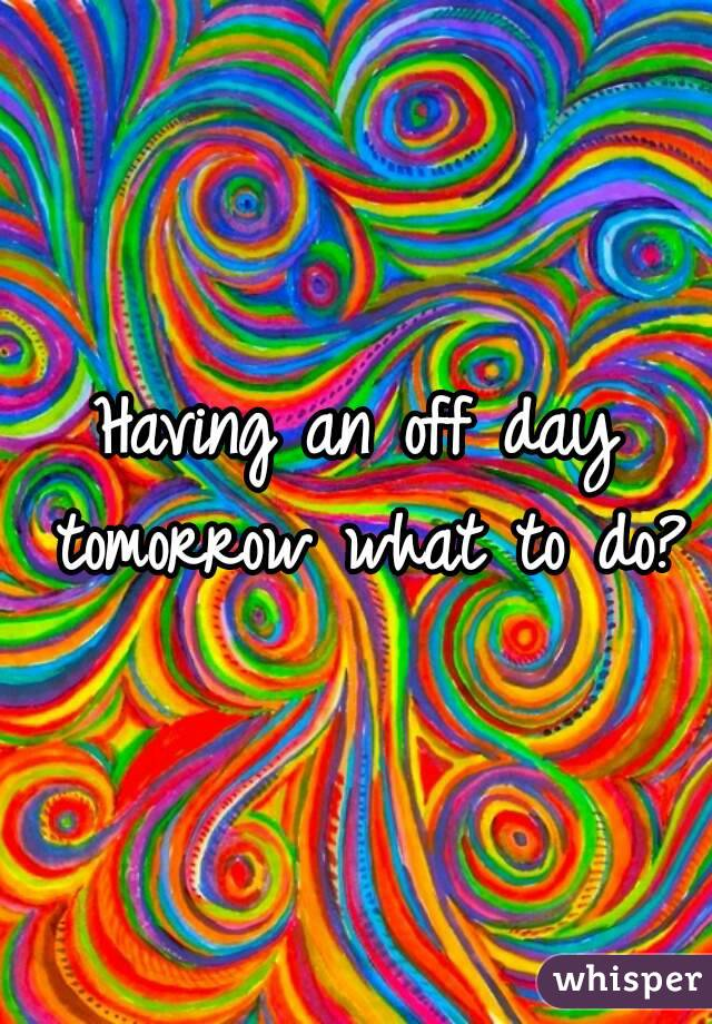 Having an off day tomorrow what to do?