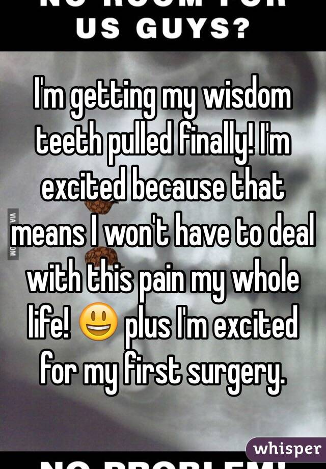 I'm getting my wisdom teeth pulled finally! I'm excited because that means I won't have to deal with this pain my whole life! 😃 plus I'm excited for my first surgery.
