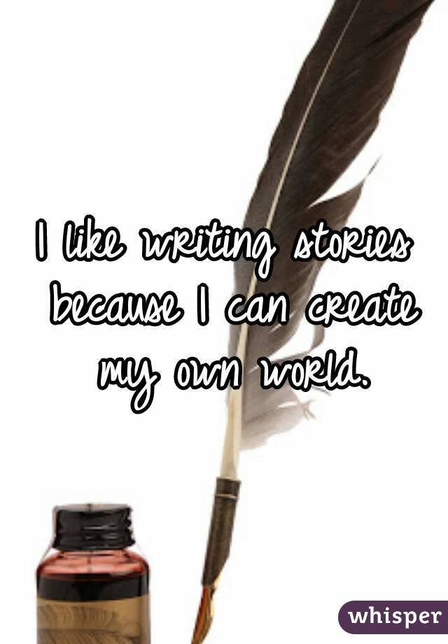I like writing stories because I can create my own world.