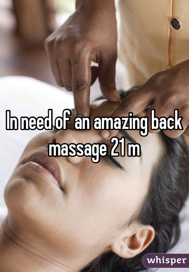 In need of an amazing back massage 21 m