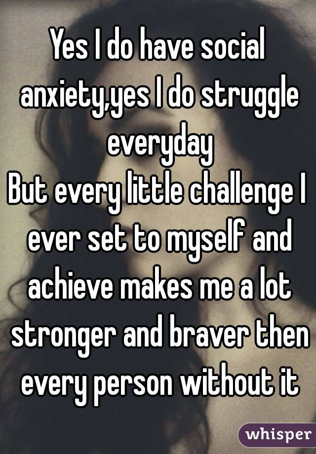 Yes I do have social anxiety,yes I do struggle everyday But every little challenge I ever set to myself and achieve makes me a lot stronger and braver then every person without it