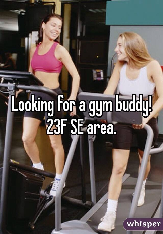 Looking for a gym buddy!  23F SE area.