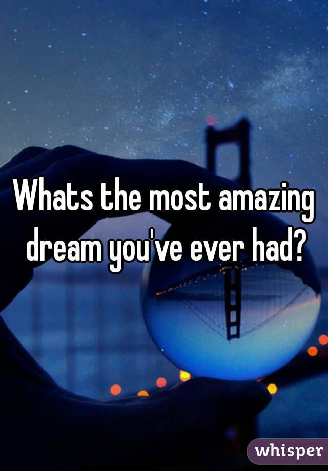 Whats the most amazing dream you've ever had?