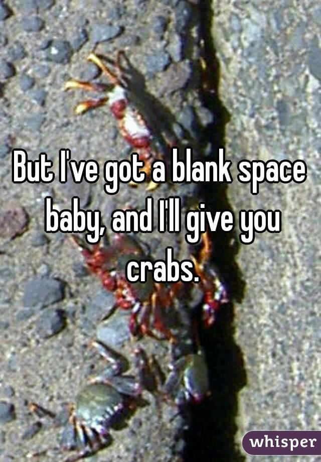But I've got a blank space baby, and I'll give you crabs.