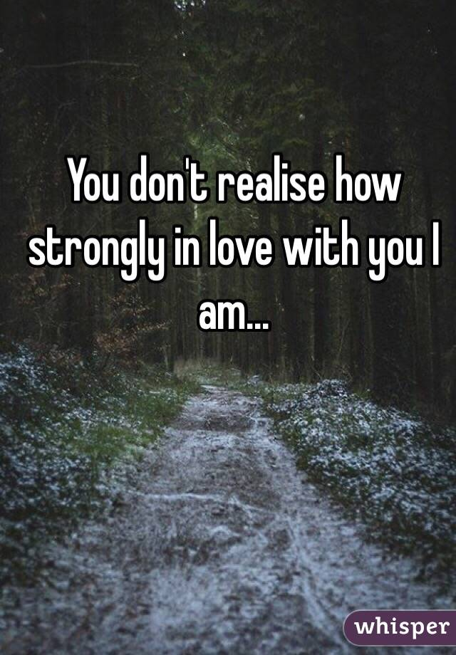 You don't realise how strongly in love with you I am...