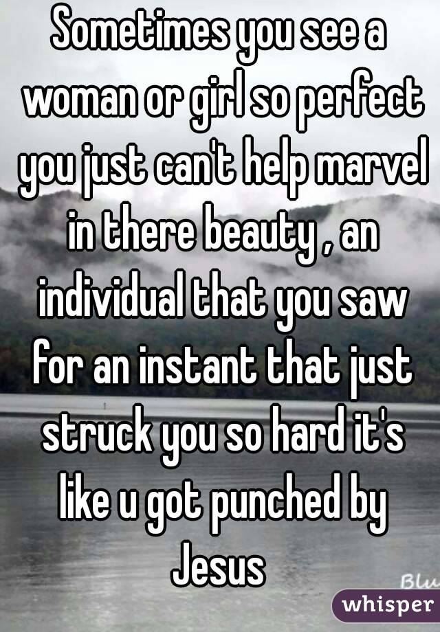 Sometimes you see a woman or girl so perfect you just can't help marvel in there beauty , an individual that you saw for an instant that just struck you so hard it's like u got punched by Jesus