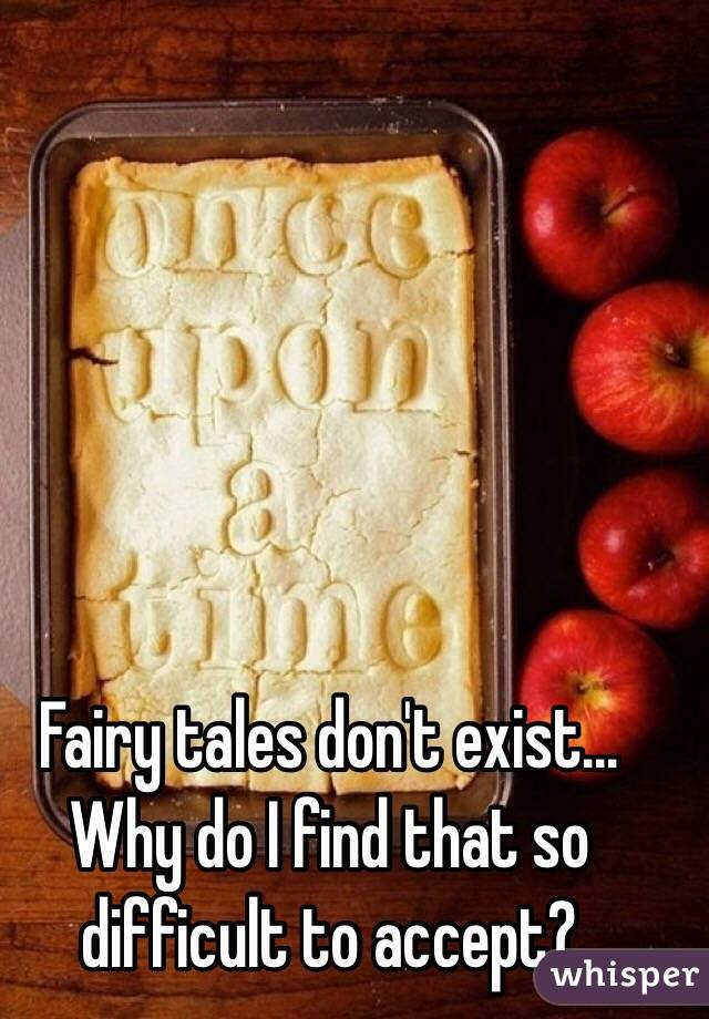Fairy tales don't exist... Why do I find that so difficult to accept?