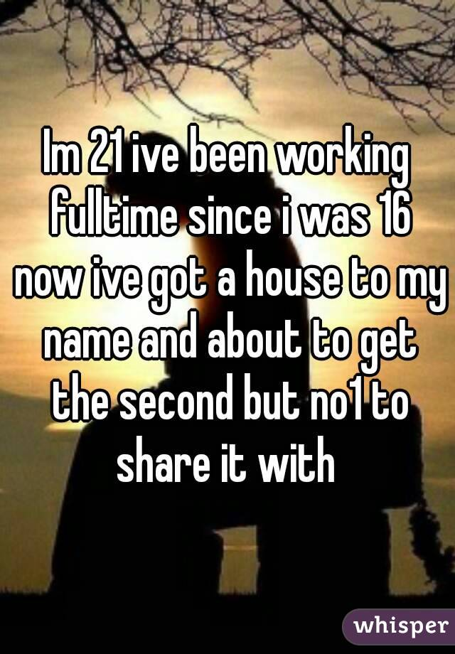 Im 21 ive been working fulltime since i was 16 now ive got a house to my name and about to get the second but no1 to share it with