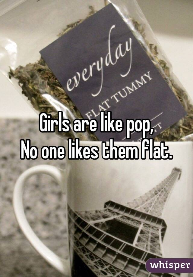 Girls are like pop, No one likes them flat.