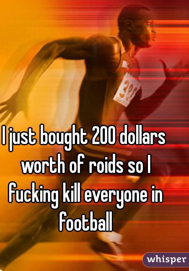 I just bought 200 dollars worth of roids so I fucking kill everyone in football