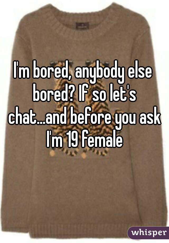 I'm bored, anybody else bored? If so let's chat...and before you ask I'm 19 female