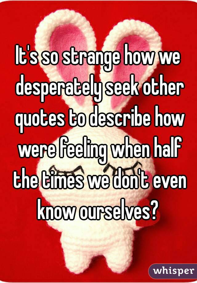 It's so strange how we desperately seek other quotes to describe how were feeling when half the times we don't even know ourselves?