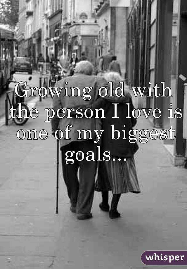 Growing old with the person I love is one of my biggest goals...