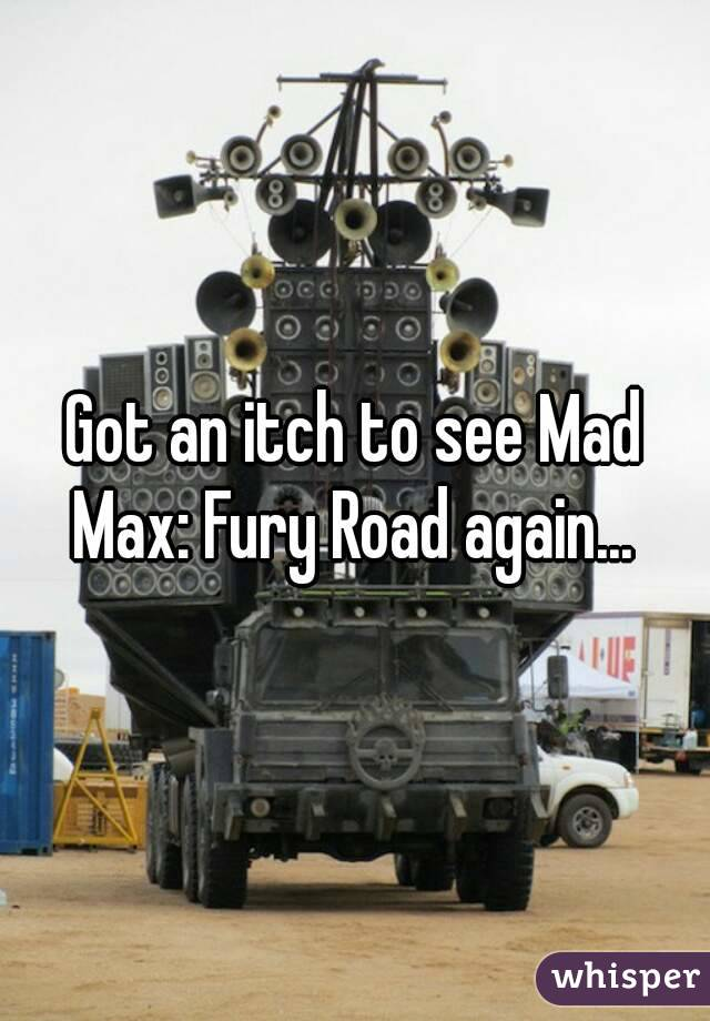 Got an itch to see Mad Max: Fury Road again...