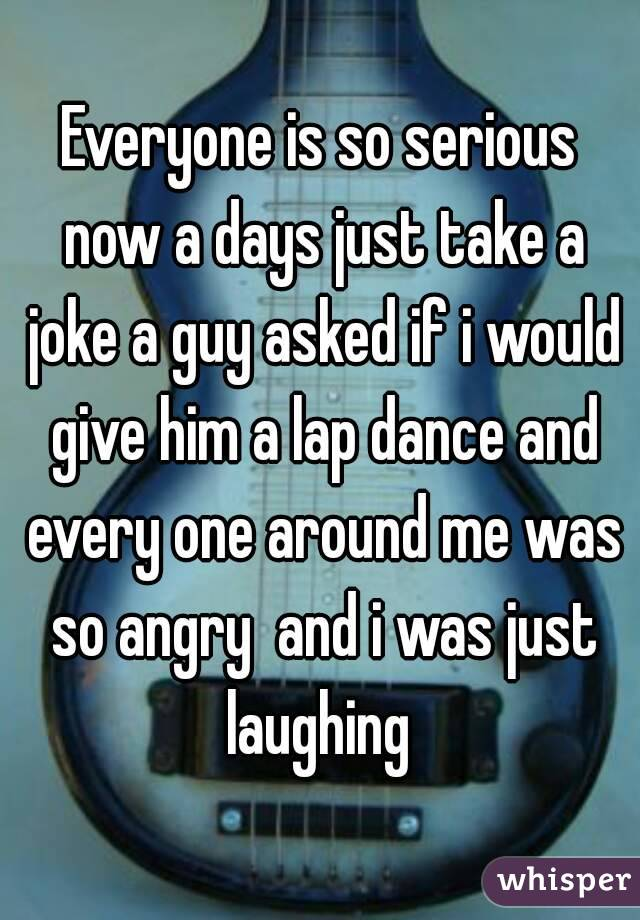 Everyone is so serious now a days just take a joke a guy asked if i would give him a lap dance and every one around me was so angry  and i was just laughing