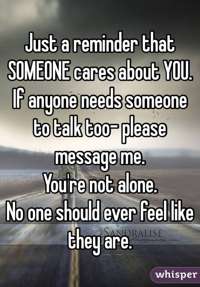 Just a reminder that SOMEONE cares about YOU.  If anyone needs someone to talk too- please message me.  You're not alone. No one should ever feel like they are.