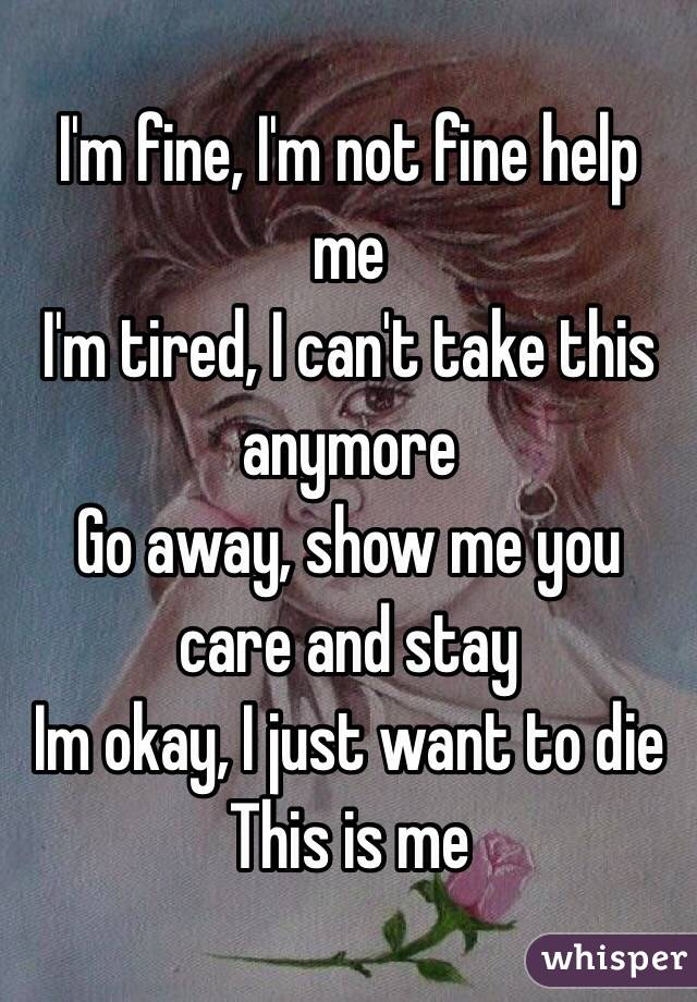 I'm fine, I'm not fine help me I'm tired, I can't take this anymore   Go away, show me you care and stay  Im okay, I just want to die  This is me