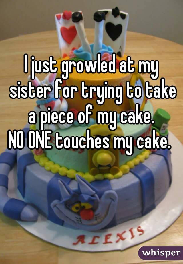 I just growled at my sister for trying to take a piece of my cake.  NO ONE touches my cake.