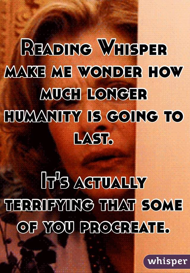 Reading Whisper make me wonder how much longer humanity is going to last.   It's actually terrifying that some of you procreate.
