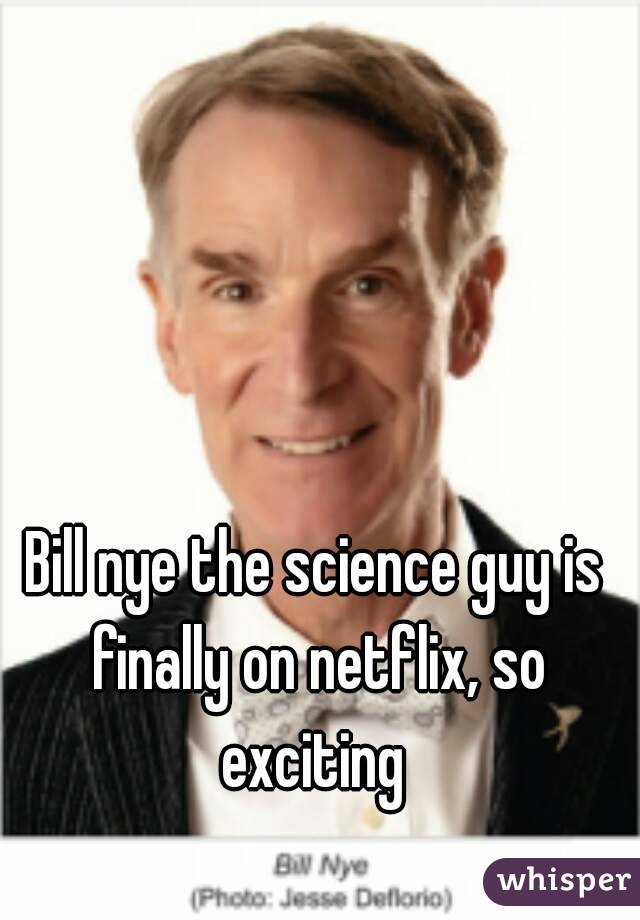 Bill nye the science guy is finally on netflix, so exciting