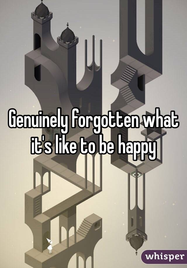 Genuinely forgotten what it's like to be happy