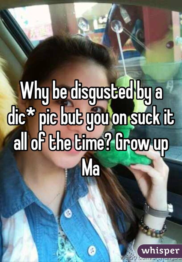 Why be disgusted by a dic* pic but you on suck it all of the time? Grow up Ma