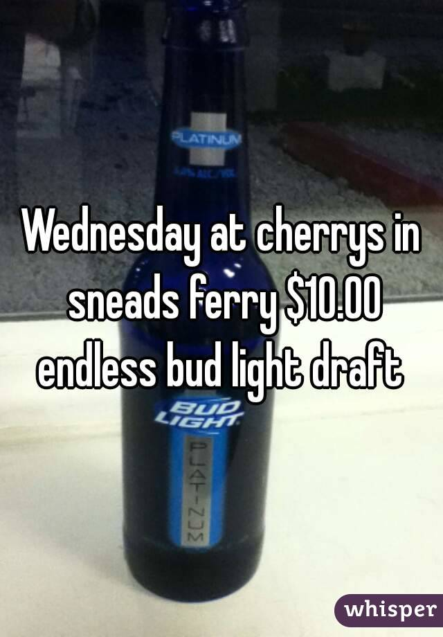 Wednesday at cherrys in sneads ferry $10.00 endless bud light draft