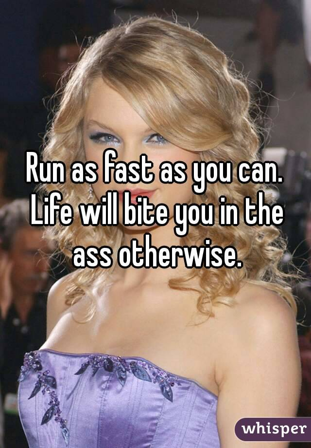 Run as fast as you can. Life will bite you in the ass otherwise.
