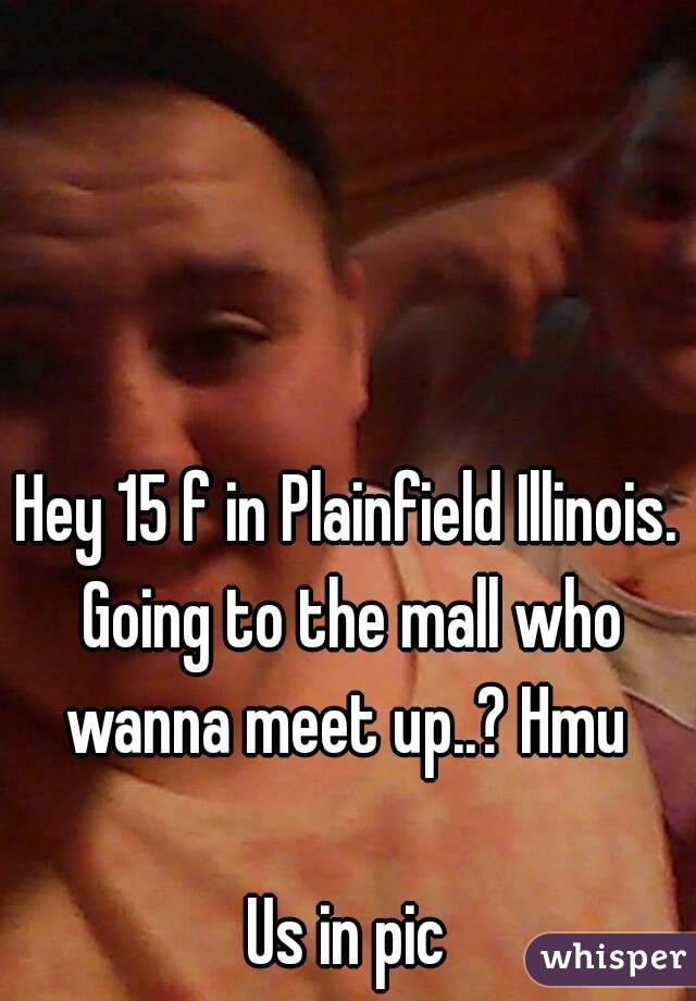 Hey 15 f in Plainfield Illinois. Going to the mall who wanna meet up..? Hmu   Us in pic