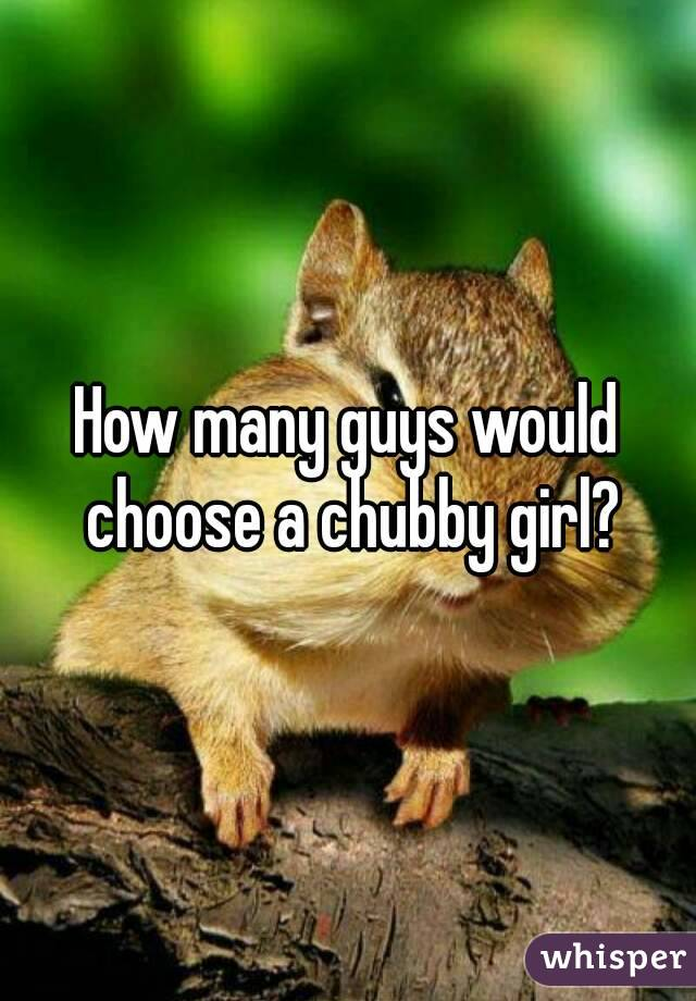 How many guys would choose a chubby girl?