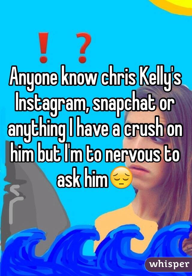 Anyone know chris Kelly's Instagram, snapchat or anything I have a crush on him but I'm to nervous to ask him😔