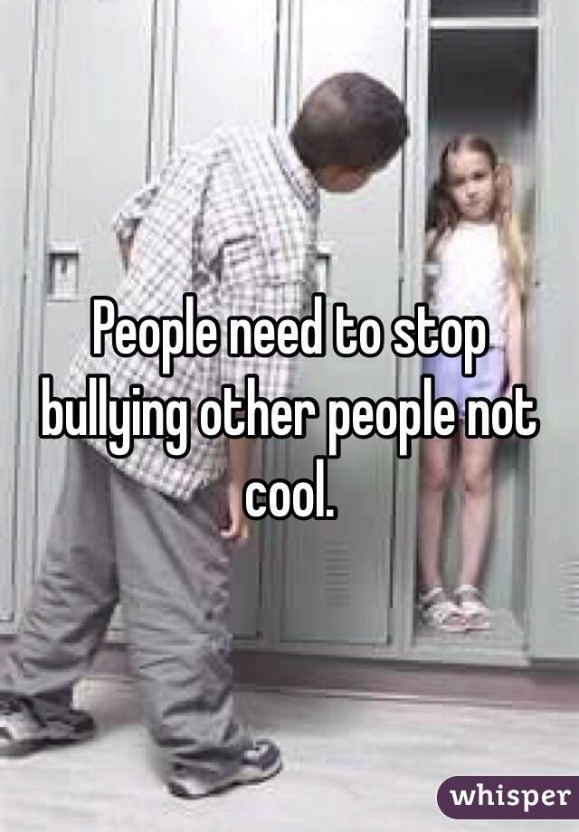 People need to stop bullying other people not cool.