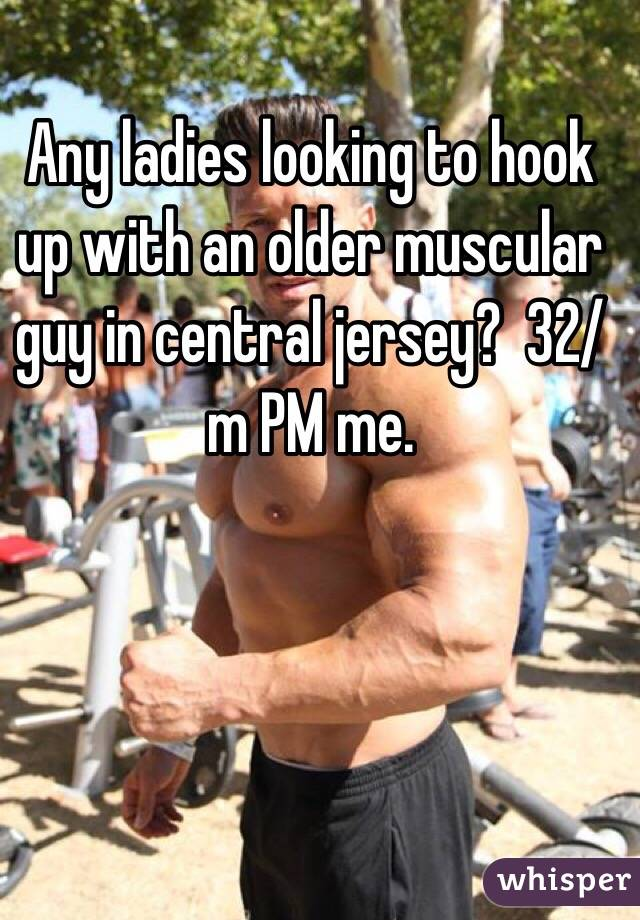 Any ladies looking to hook up with an older muscular guy in central jersey?  32/m PM me.