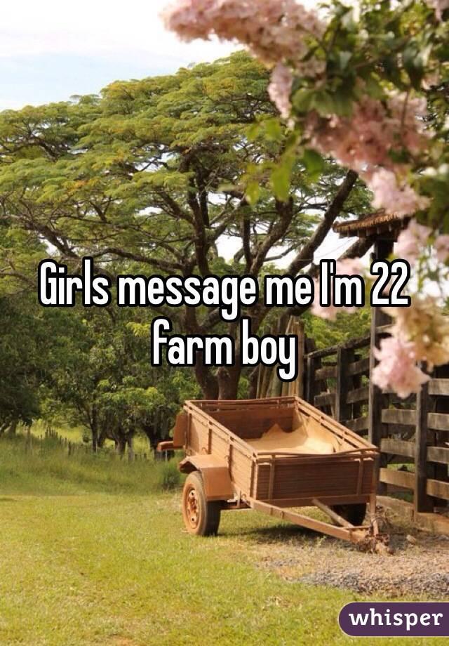 Girls message me I'm 22 farm boy