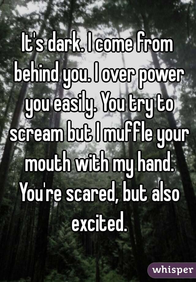 It's dark. I come from behind you. I over power you easily. You try to scream but I muffle your mouth with my hand. You're scared, but also excited.